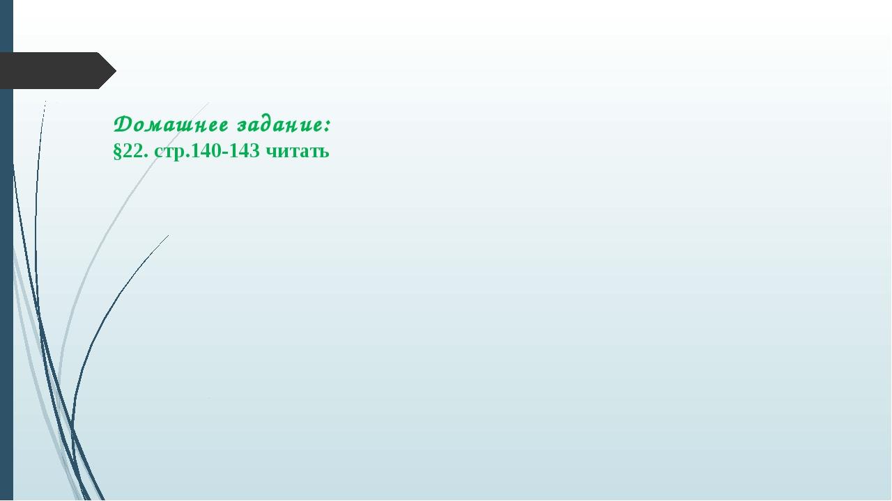 Домашнее задание: §22. стр.140-143 читать