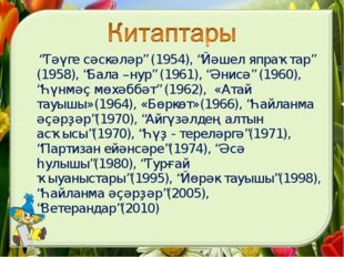 """Тәүге сәскәләр"" (1954), ""Йәшел япраҡтар"" (1958), ""Бала –нур"" (1961), ""Әнисә"