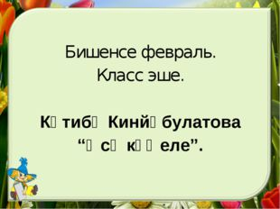 "Бишенсе февраль. Класс эше. Кәтибә Кинйәбулатова ""Әсә күңеле""."