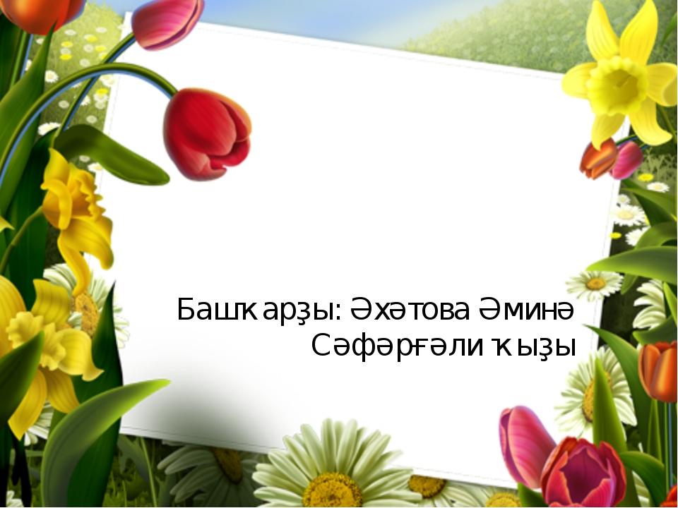 Башҡарҙы: Әхәтова Әминә Сәфәрғәли ҡыҙы