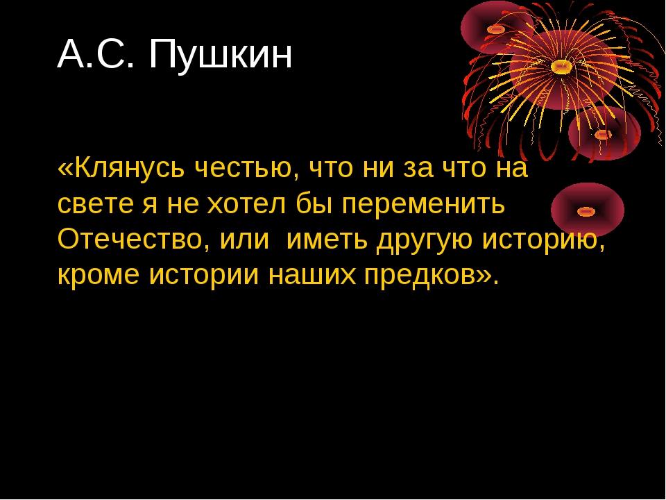 А.С. Пушкин «Клянусь честью, что ни за что на свете я не хотел бы переменить...