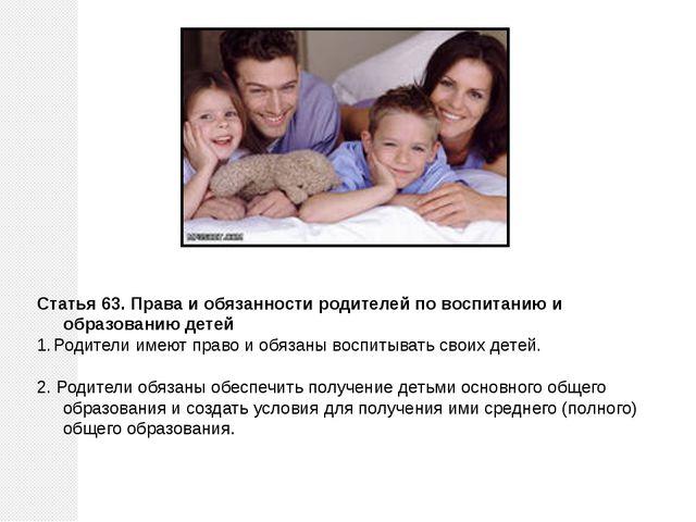 Статья 63. Права и обязанности родителей по воспитанию и образованию детей Ро...