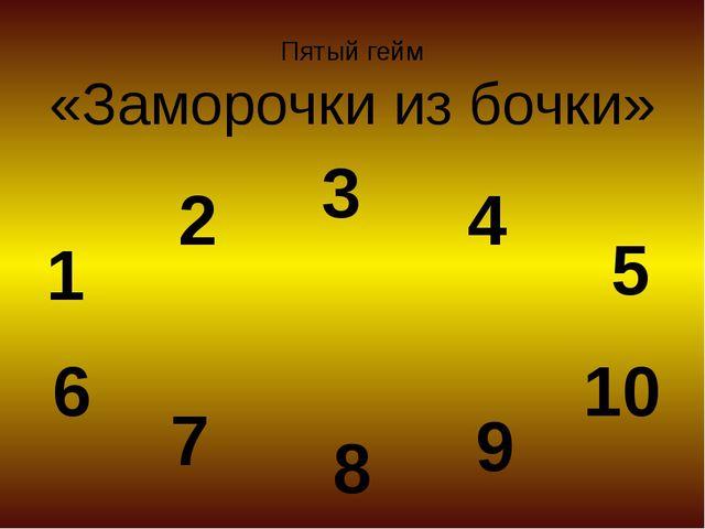Пятый гейм «Заморочки из бочки» 1 2 3 4 5 6 7 8 9 10