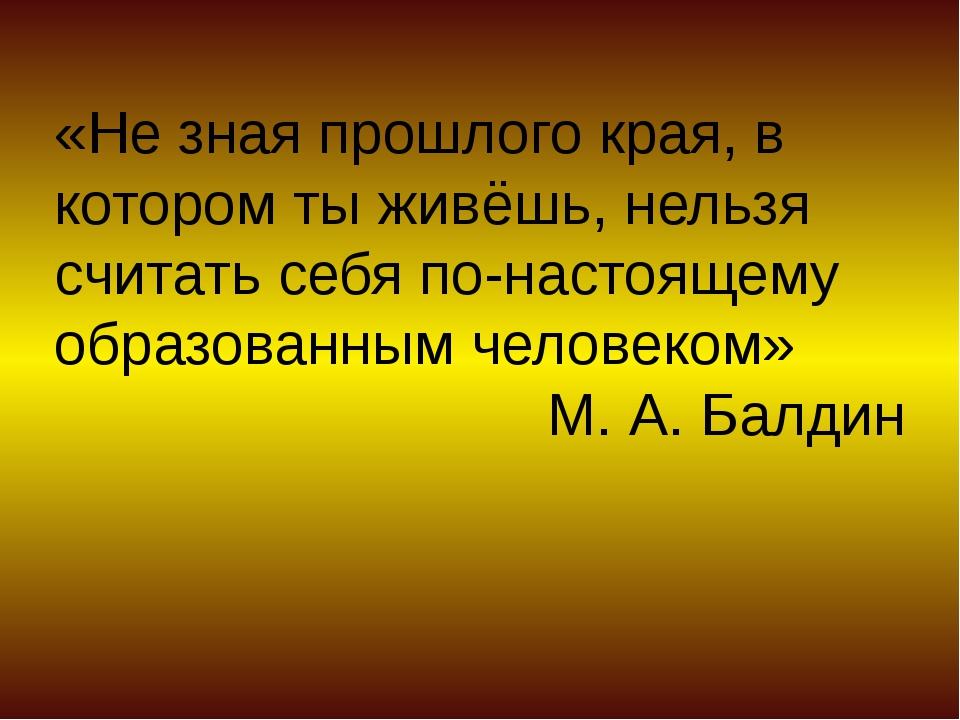 «Не зная прошлого края, в котором ты живёшь, нельзя считать себя по-настоящем...