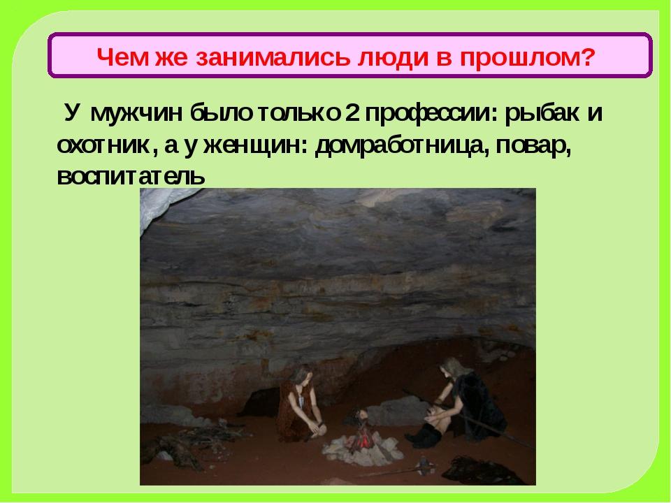 У мужчин было только 2 профессии: рыбак и охотник, а у женщин: домработница,...