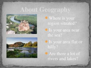 Where is your region situated? Is your area near the sea? Is your area flat o
