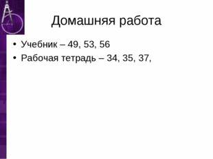 Домашняя работа Учебник – 49, 53, 56 Рабочая тетрадь – 34, 35, 37,