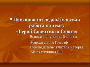 Поисково-исследовательская работа по теме: «Герой Советского Союза» Выполнил: