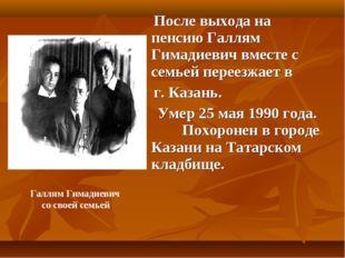 После выхода на пенсию Галлям Гимадиевич вместе с семьей переезжает в г. Каз