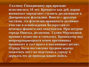 Галляму Гимадиевичу при призыве исполнилось 18 лет. Крепкого как дуб, парня