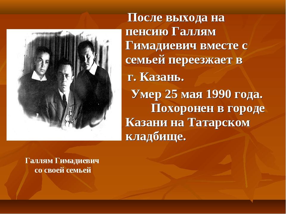 После выхода на пенсию Галлям Гимадиевич вместе с семьей переезжает в г. Каз...