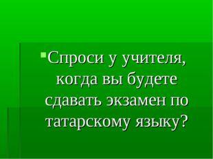 Спроси у учителя, когда вы будете сдавать экзамен по татарскому языку?