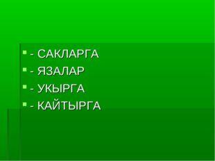 - САКЛАРГА - ЯЗАЛАР - УКЫРГА - КАЙТЫРГА