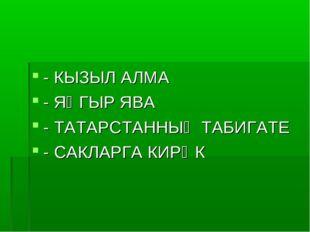- КЫЗЫЛ АЛМА - ЯҢГЫР ЯВА - ТАТАРСТАННЫҢ ТАБИГАТЕ - САКЛАРГА КИРӘК