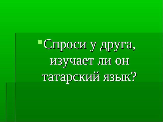 Спроси у друга, изучает ли он татарский язык?