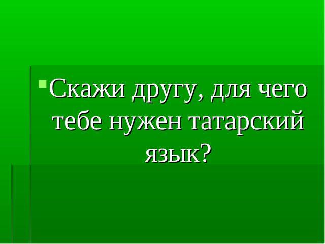 Скажи другу, для чего тебе нужен татарский язык?
