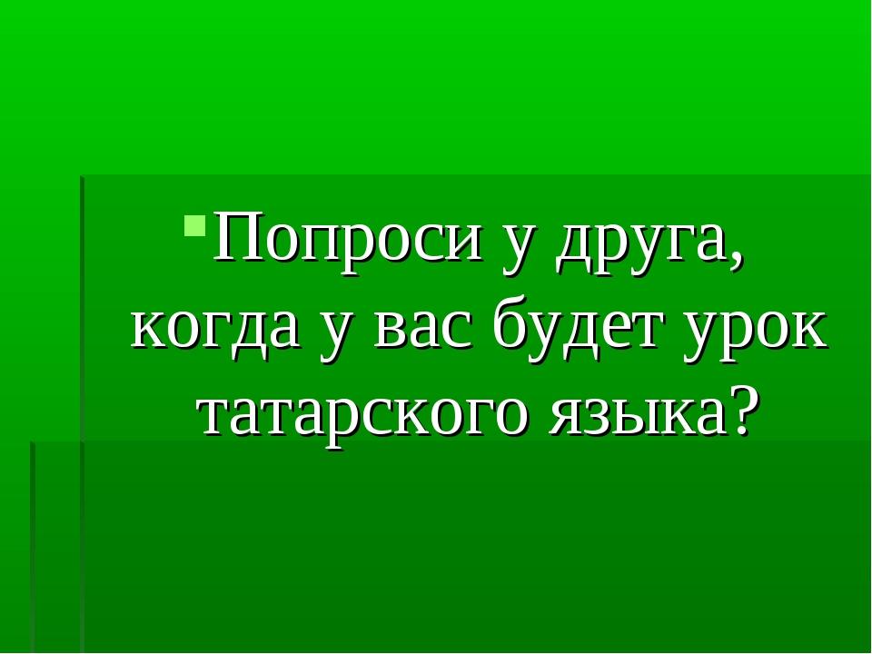 Попроси у друга, когда у вас будет урок татарского языка?