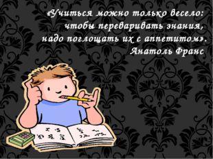 «Учиться можно только весело: чтобы переваривать знания, надо поглощать их с