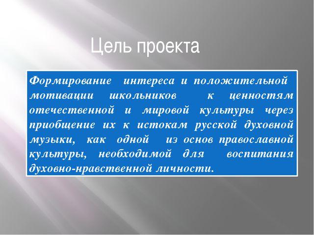 Цель проекта Формирование интереса и положительной мотивации школьников к цен...
