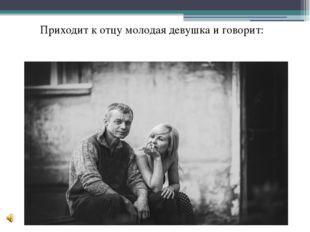 Приходит к отцу молодая девушка и говорит: