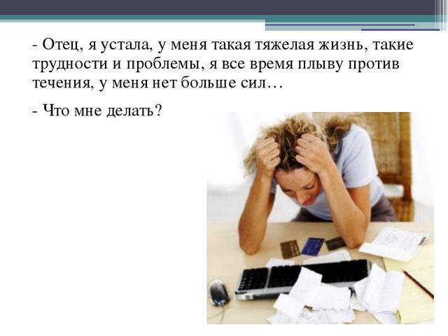 - Отец, я устала, у меня такая тяжелая жизнь, такие трудности и проблемы, я...