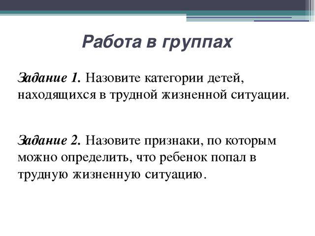 Работа в группах Задание 1. Назовите категории детей, находящихся в трудной ж...