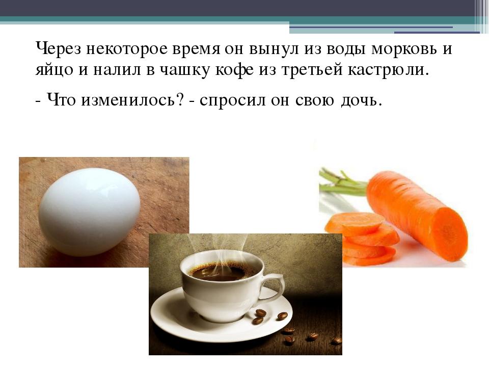 Через некоторое время он вынул из воды морковь и яйцо и налил в чашку кофе из...