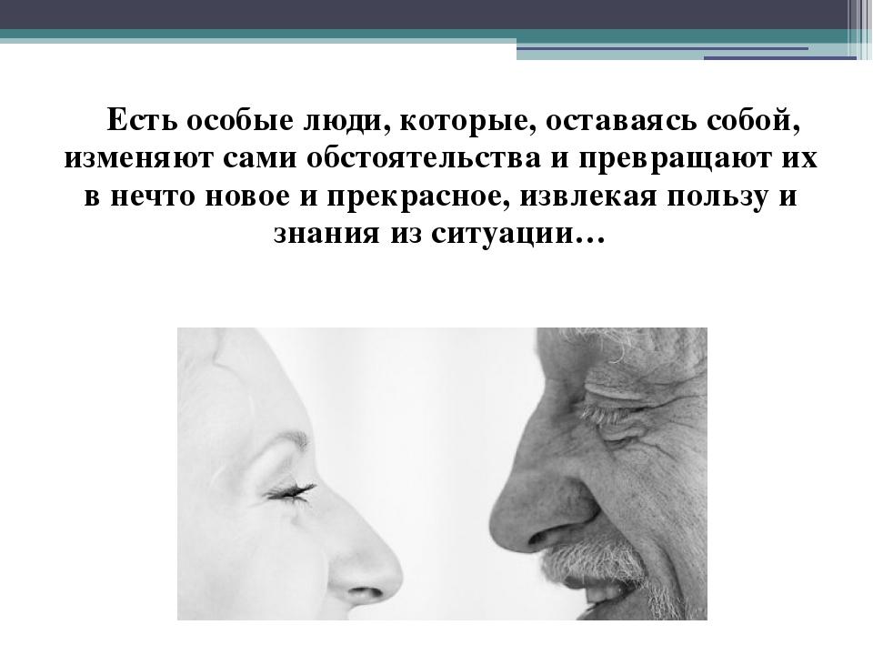 Есть особые люди, которые, оставаясь собой, изменяют сами обстоятельства и п...