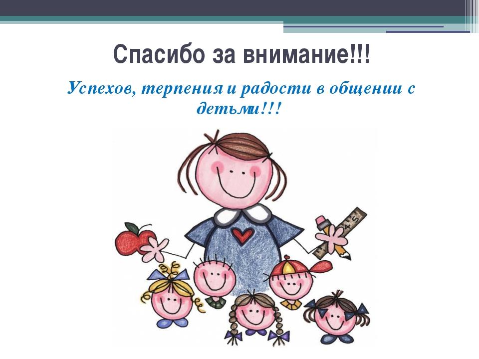 Спасибо за внимание!!! Успехов, терпения и радости в общении с детьми!!!
