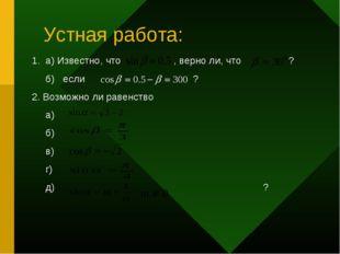 Устная работа: 1. а) Известно, что , верно ли, что ? б) если ? 2. Возможно ли