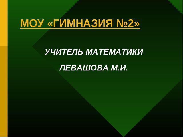 МОУ «ГИМНАЗИЯ №2» УЧИТЕЛЬ МАТЕМАТИКИ ЛЕВАШОВА М.И.