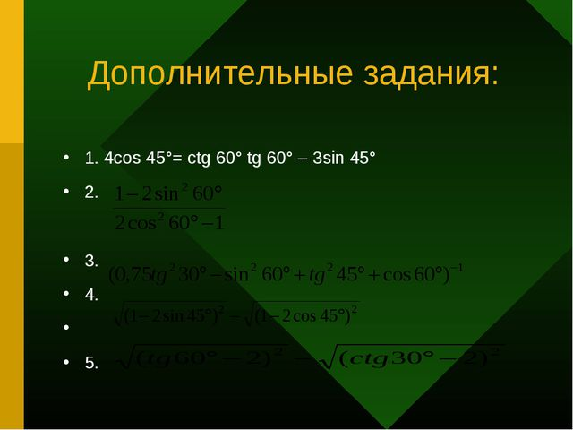 Дополнительные задания: 1. 4cos 45°= ctg 60° tg 60° – 3sin 45° 2. 3. 4. 5.