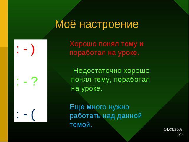 14.03.2005 * Моё настроение : - ) : - ? : - ( Хорошо понял тему и поработал н...