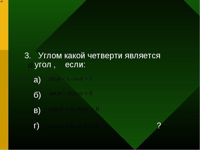 3. Углом какой четверти является угол , если: а) б) в) г) ?