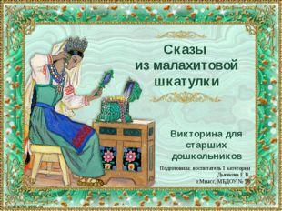 Сказы из малахитовой шкатулки Викторина для старших дошкольников Подготовила: