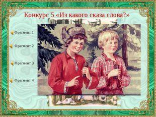 Конкурс 5 «Из какого сказа слова?» Фрагмент 1 Фрагмент 2 Фрагмент 3 Фрагмент 4