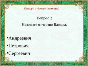 Вопрос 2 Назовите отчество Бажова. Андреевич Петрович Сергеевич Конкурс 1 «За