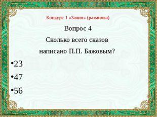 Конкурс 1 «Зачин» (разминка) Вопрос 4 Сколько всего сказов написано П.П. Бажо