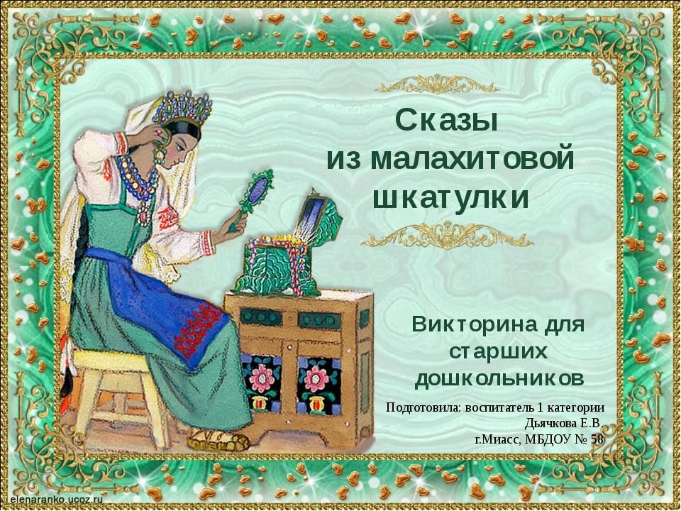 Сказы из малахитовой шкатулки Викторина для старших дошкольников Подготовила:...
