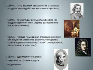 1668 г.- Отто Тахений ввел понятие о соли как продукте взаимодействия кисло