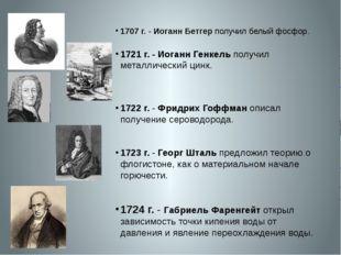 1707 г.- Иоганн Бетгер получил белый фосфор. 1721 г.- Иоганн Генкель получ