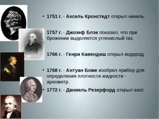 1751 г.- Аксель Кронстедт открыл никель. 1757 г.- Джозеф Блэк показал, что