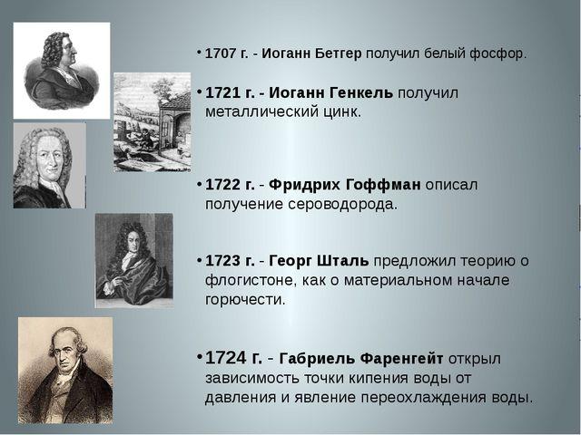 1707 г.- Иоганн Бетгер получил белый фосфор. 1721 г.- Иоганн Генкель получ...