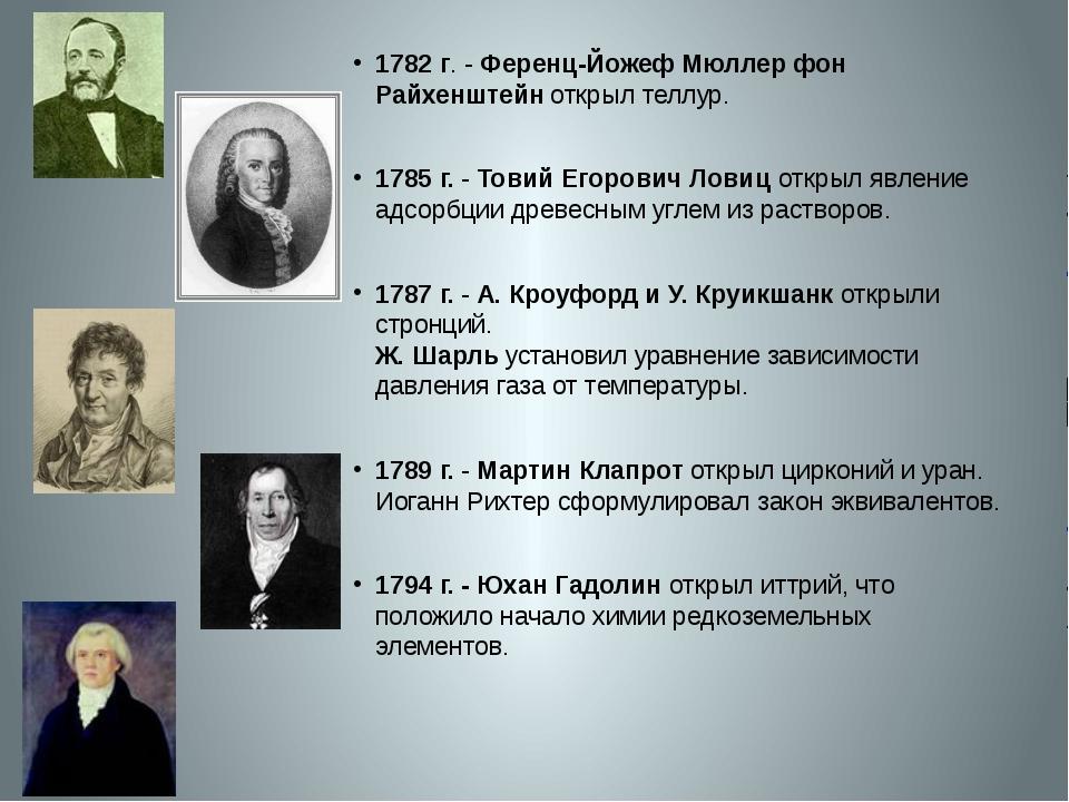 1782 г. - Ференц-Йожеф Мюллер фон Райхенштейн открыл теллур. 1785 г.- Товий...