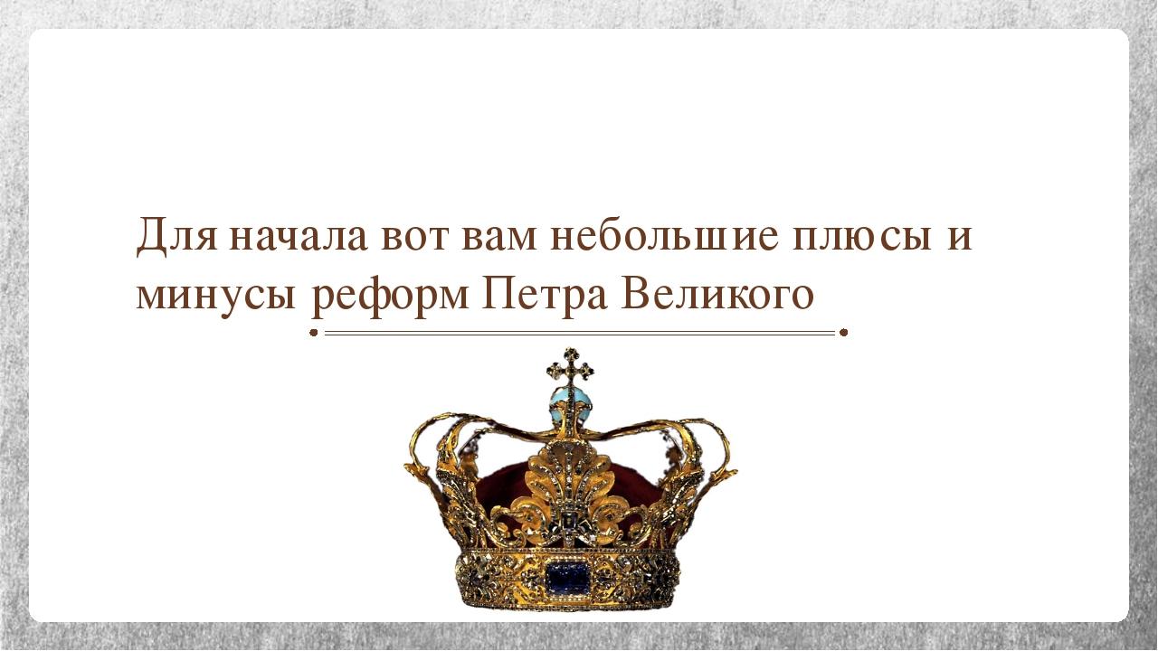 Для начала вот вам небольшие плюсы и минусы реформ Петра Великого