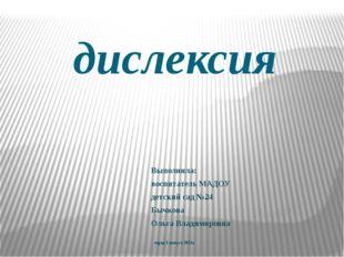 дислексия Выполнила: воспитатель МАДОУ детский сад №24 Бычкова Ольга Владимир