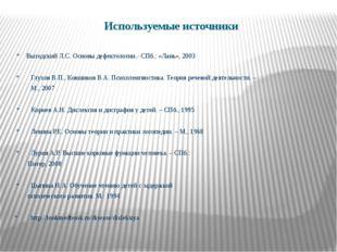 Используемые источники * Выгодский Л.С. Основы дефектологии.- СПб.: «Лань», 2