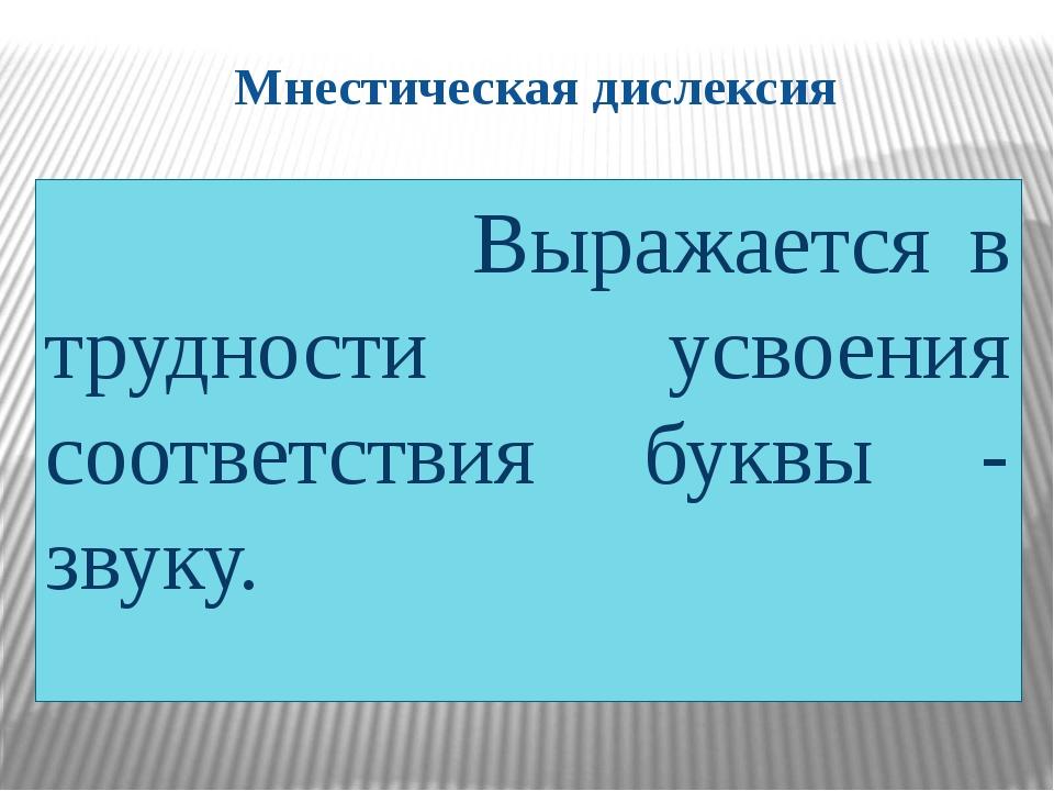 Мнестическая дислексия Выражается в трудности усвоения соответствия буквы - з...
