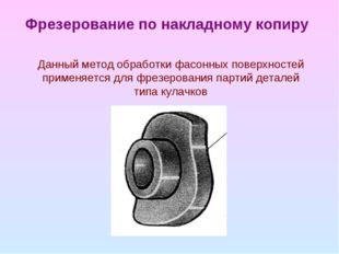 Фрезерование по накладному копиру Данный метод обработки фасонных поверхносте