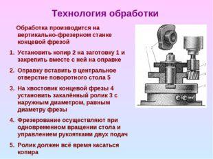 Технология обработки Обработка производится на вертикально-фрезерном станке к